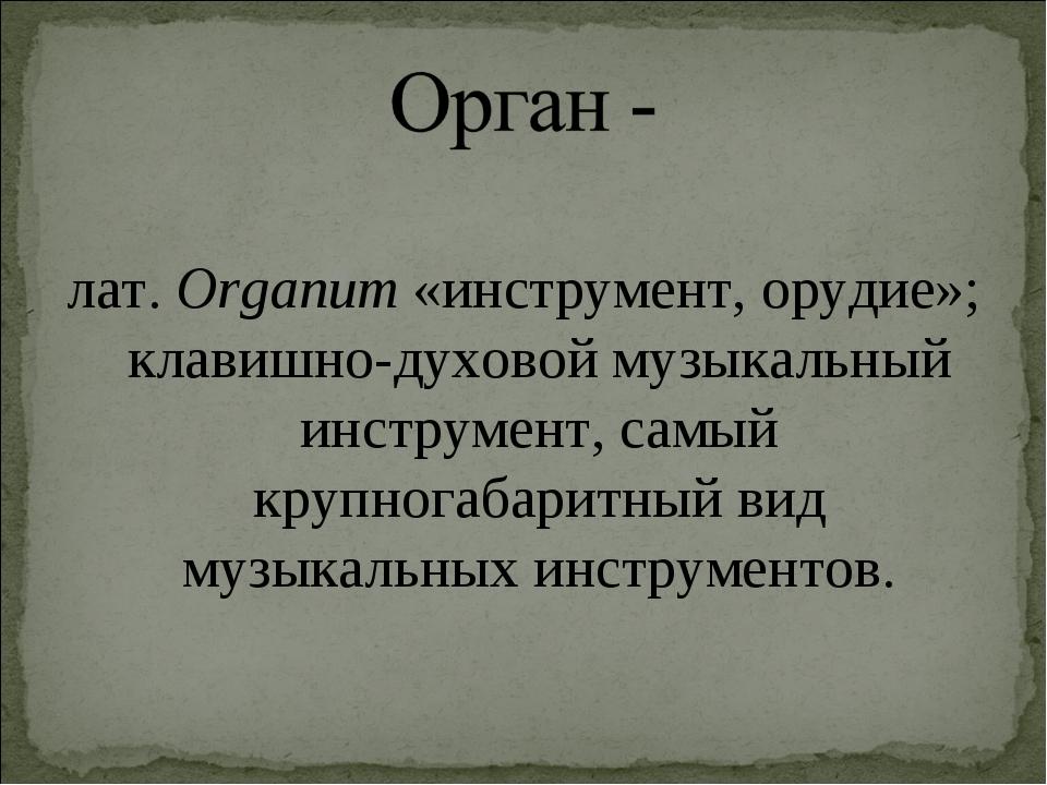 лат.Organum «инструмент, орудие»; клавишно-духовоймузыкальный инструмент, с...