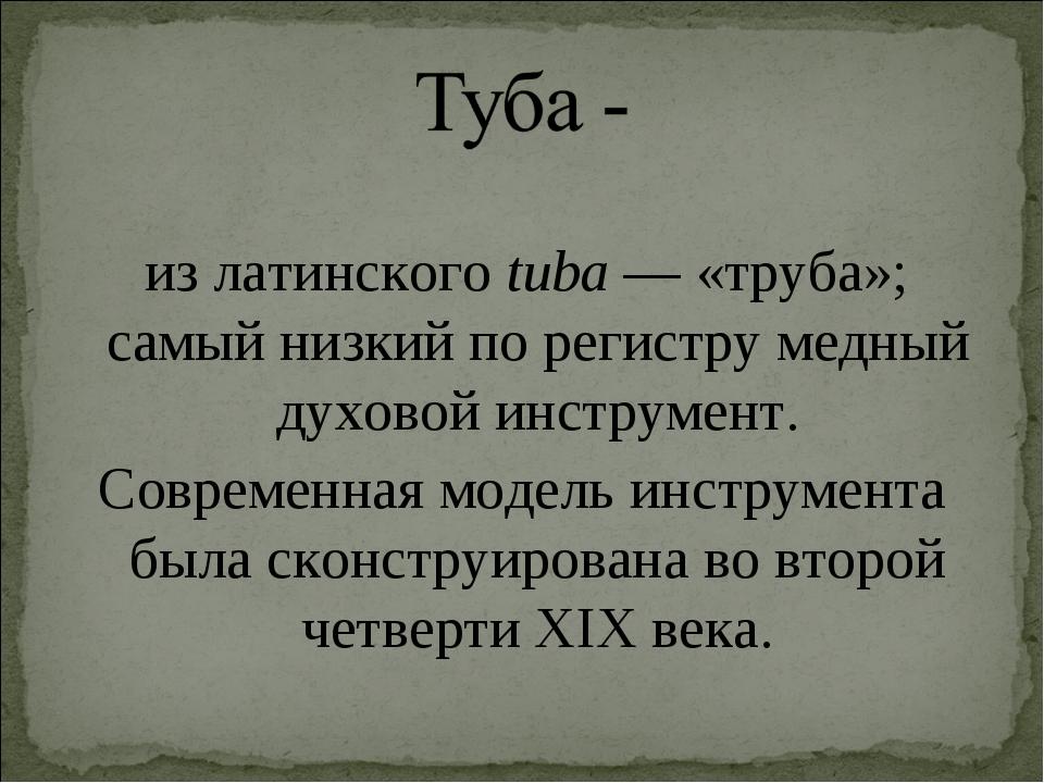 из латинскогоtuba— «труба»; самый низкий по регистру медный духовой инстру...