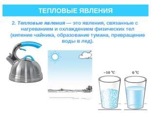 ТЕПЛОВЫЕ ЯВЛЕНИЯ 2. Тепловые явления— это явления, связанные с нагреванием и
