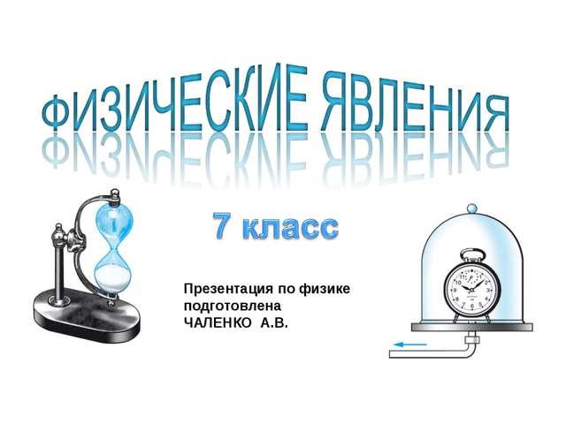 Презентация по физике подготовлена ЧАЛЕНКО А.В.