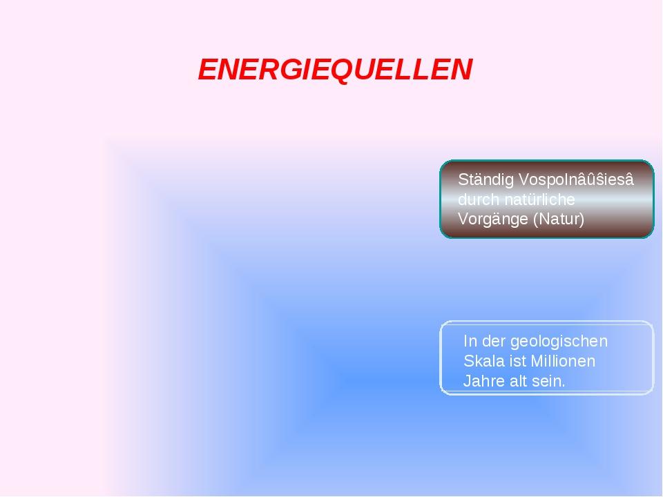 ENERGIEQUELLEN Ständig Vospolnâûŝiesâ durch natürliche Vorgänge (Natur) In d...