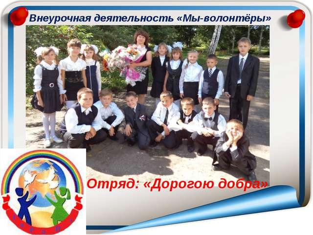 Отряд: «Дорогою добра» Внеурочная деятельность «Мы-волонтёры»