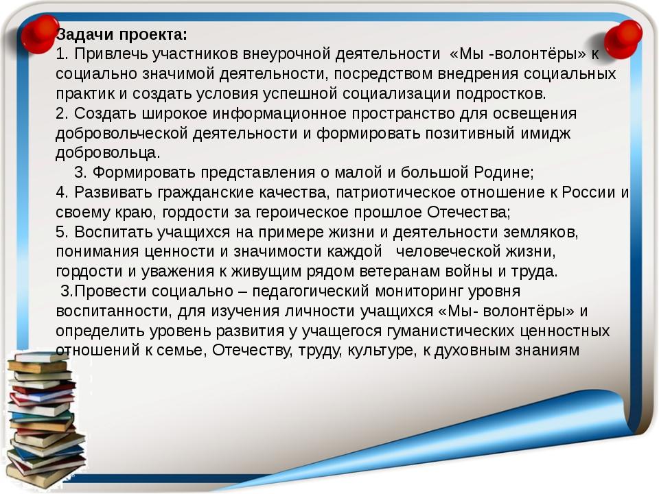Задачи проекта: 1. Привлечь участников внеурочной деятельности «Мы -волонтёры...