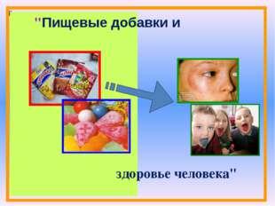 """й """"Пищевые добавки и здоровье человека"""""""