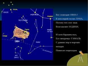 Вот созвездие ОВНА ! В нем порой гостит ЛУНА, Потому что этот знак Возглавляе