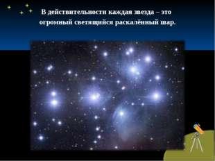 В действительности каждая звезда – это огромный светящийся раскалённый шар.
