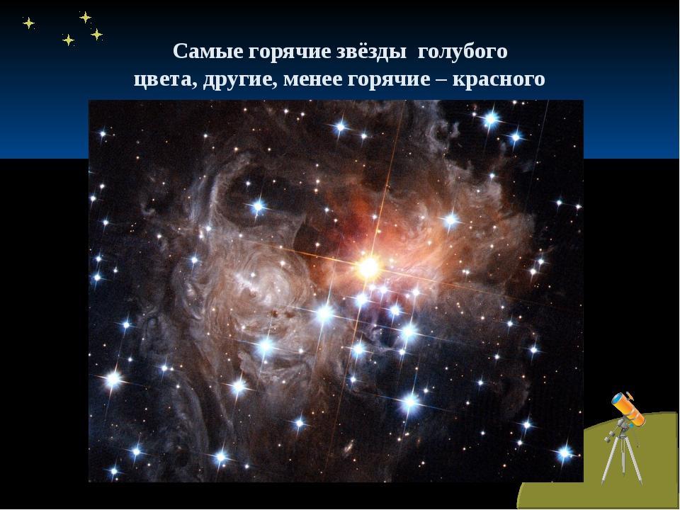 Самые горячие звёзды голубого цвета, другие, менее горячие – красного