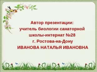 Автор презентации: учитель биологии санаторной школы-интернат №28 г. Ростова-