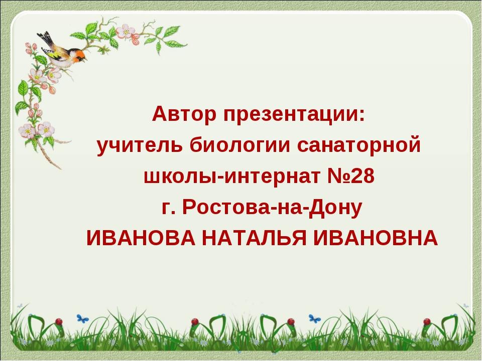 Автор презентации: учитель биологии санаторной школы-интернат №28 г. Ростова-...