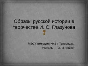 Образы русской истории в творчестве И. С. Глазунова МБОУ гимназия № 8 г. Тихо