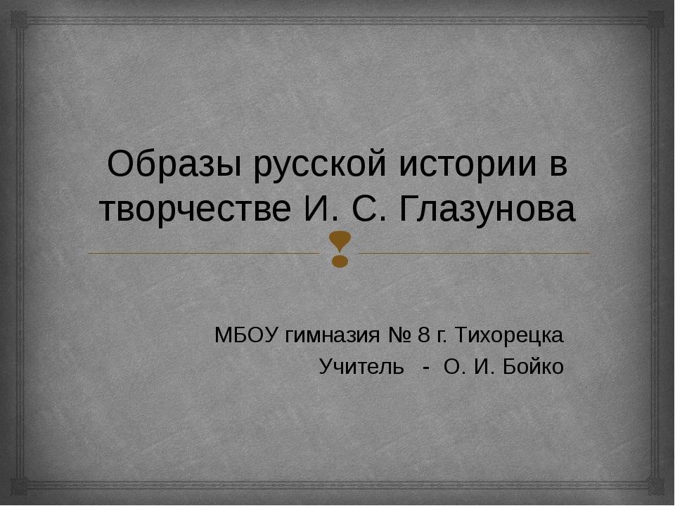 Образы русской истории в творчестве И. С. Глазунова МБОУ гимназия № 8 г. Тихо...