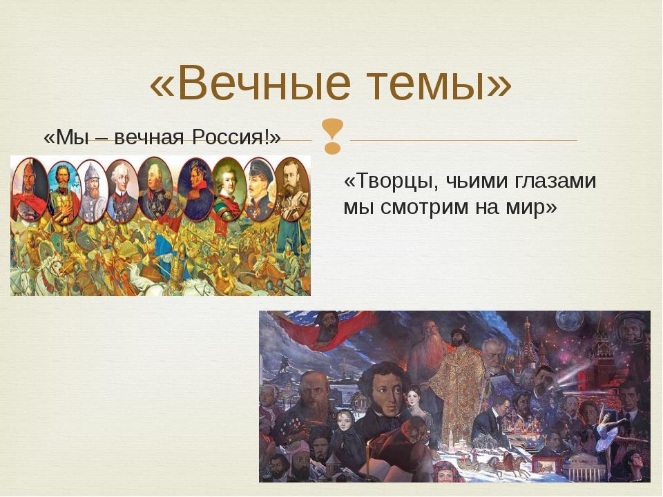 «Вечные темы» «Мы – вечная Россия!» «Творцы, чьими глазами мы смотрим на мир» 