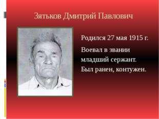 Зятьков Дмитрий Павлович Родился 27 мая 1915 г. Воевал в звании младший сержа