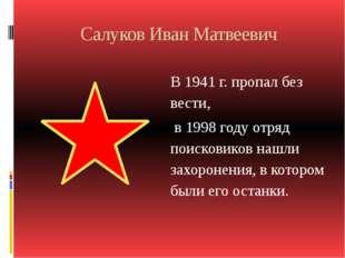 Салуков Иван Матвеевич В 1941 г. пропал без вести, в 1998 году отряд поискови
