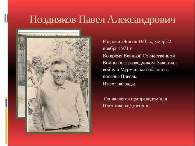 Поздняков Павел Александрович Родился 29июля 1901 г., умер 22 ноября 1971 г....