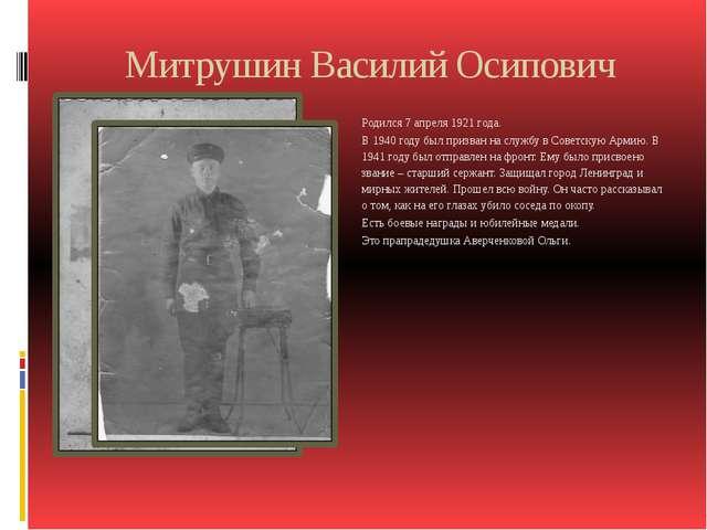 Митрушин Василий Осипович Родился 7 апреля 1921 года. В 1940 году был призван...