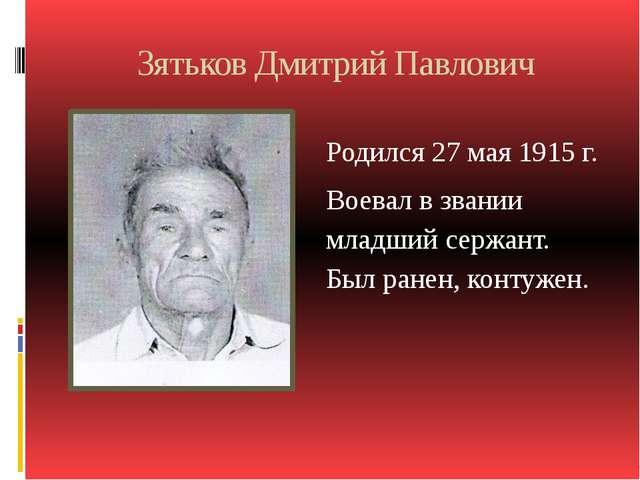 Зятьков Дмитрий Павлович Родился 27 мая 1915 г. Воевал в звании младший сержа...