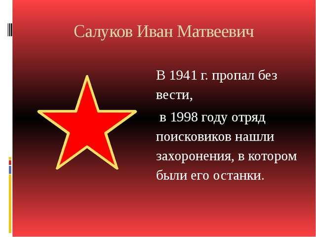 Салуков Иван Матвеевич В 1941 г. пропал без вести, в 1998 году отряд поискови...