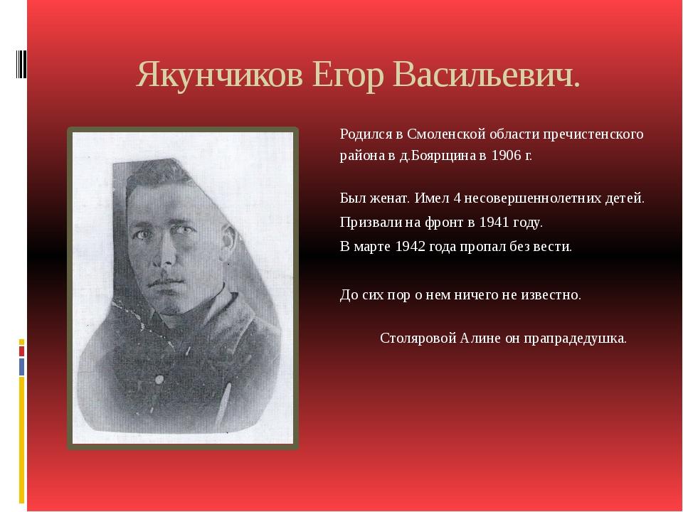 Якунчиков Егор Васильевич. Родился в Смоленской области пречистенского района...
