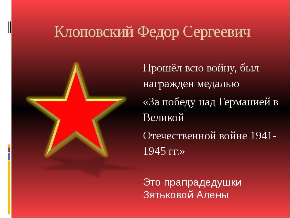 Клоповский Федор Сергеевич Прошёл всю войну, был награжден медалью «За победу...