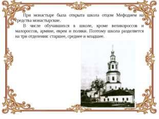 При монастыре была открыта школа отцом Мефодием на средства монастырские. В ч