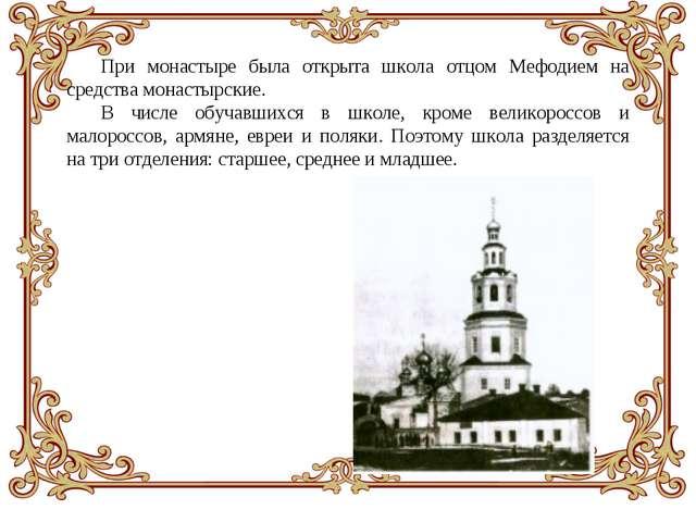 При монастыре была открыта школа отцом Мефодием на средства монастырские. В ч...