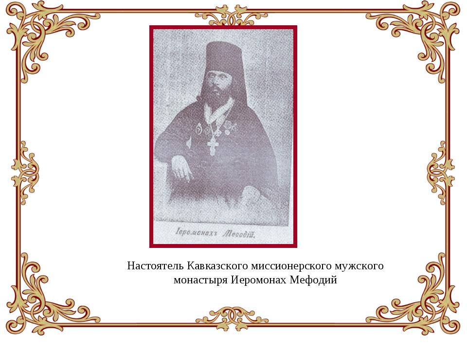 Настоятель Кавказского миссионерского мужского монастыря Иеромонах Мефодий