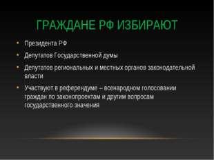 ГРАЖДАНЕ РФ ИЗБИРАЮТ Президента РФ Депутатов Государственной думы Депутатов р