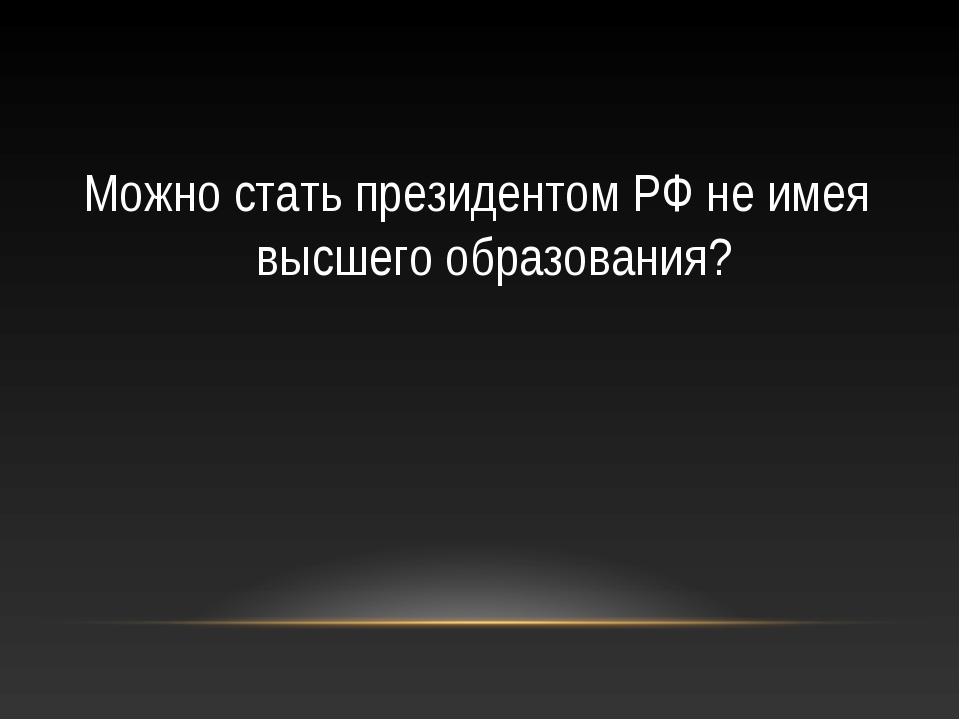 Можно стать президентом РФ не имея высшего образования?