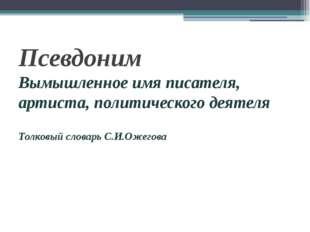 Псевдоним Вымышленное имя писателя, артиста, политического деятеля Толковый с