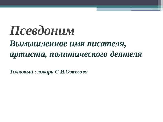 Псевдоним Вымышленное имя писателя, артиста, политического деятеля Толковый с...