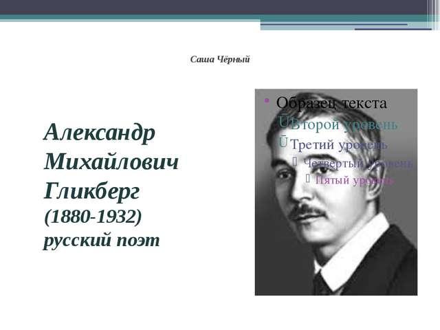Саша Чёрный Александр Михайлович Гликберг (1880-1932) русский поэт