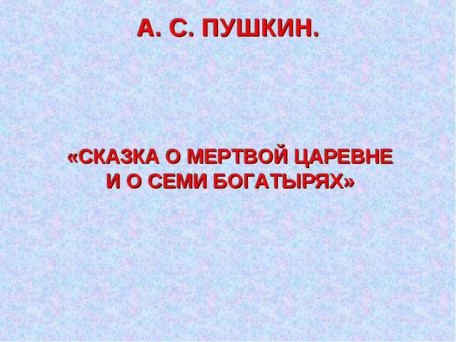 А. С. ПУШКИН. «СКАЗКА О МЕРТВОЙ ЦАРЕВНЕ И О СЕМИ БОГАТЫРЯХ»