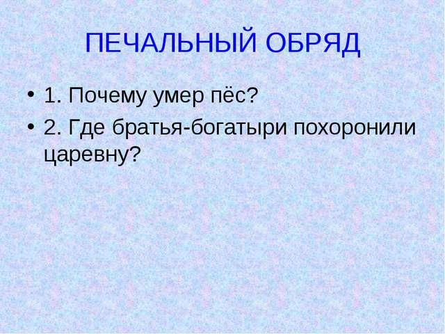 ПЕЧАЛЬНЫЙ ОБРЯД 1. Почему умер пёс? 2. Где братья-богатыри похоронили царевну?