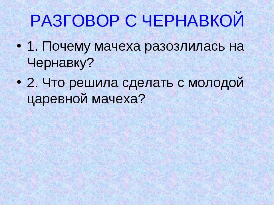 РАЗГОВОР С ЧЕРНАВКОЙ 1. Почему мачеха разозлилась на Чернавку? 2. Что решила...