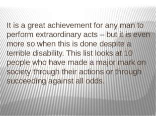 It is a great achievement for any man to perform extraordinary acts – but it