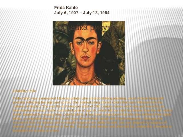 Frida Kahlo July 6, 1907 – July 13, 1954 Disability:Polio Frida Kahlo was a...