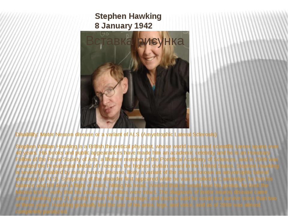 Stephen Hawking 8 January 1942 Disability:Motor Neuron disease or a variant...