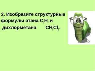 2. Изобразите структурные формулы этана С2Н6 и дихлорметана СН2Cl2 .