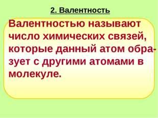 2. Валентность   Валентностью называют число химических связей, которые да