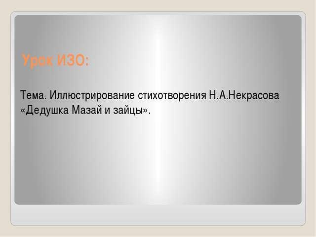 Урок ИЗО: Тема. Иллюстрирование стихотворения Н.А.Некрасова «Дедушка Мазай и...