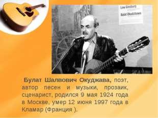 Булат Шалвович Окуджава, поэт, автор песен и музыки, прозаик, сценарист,род