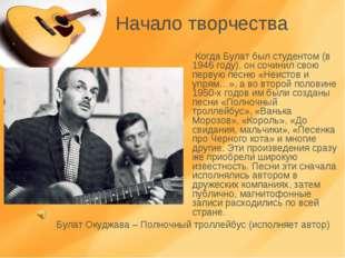 Начало творчества Когда Булат был студентом (в 1946 году), он сочинил свою пе