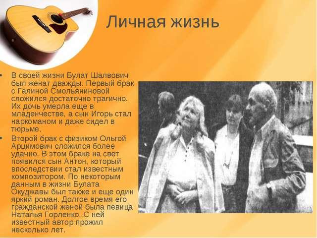 Личная жизнь В своей жизни Булат Шалвович был женат дважды. Первый брак с Гал...
