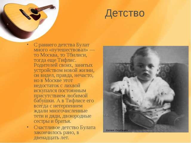 Детство С раннего детства Булат много «путешествовал» — то Москва, то Тбилиси...