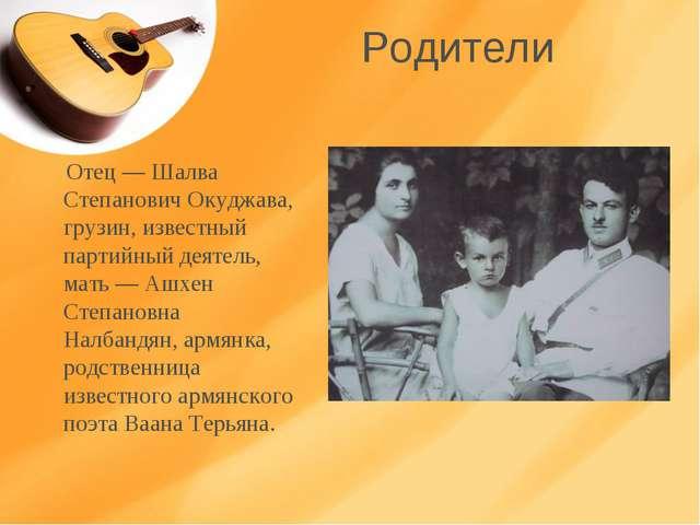 Родители Отец — Шалва Степанович Окуджава, грузин, известный партийный деятел...