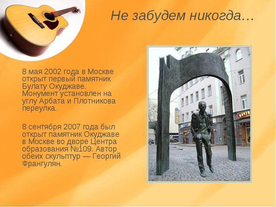 Не забудем никогда… 8 мая 2002 года в Москве открыт первый памятник Булату Ок...