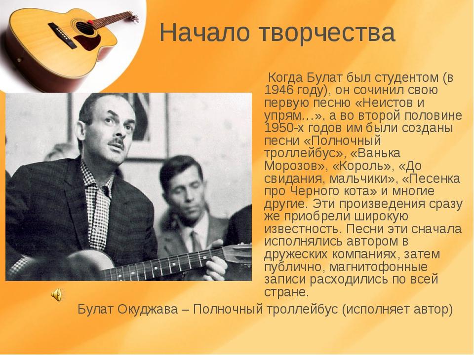 Начало творчества Когда Булат был студентом (в 1946 году), он сочинил свою пе...