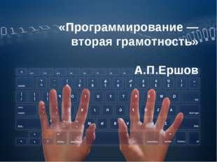 «Программирование — вторая грамотность» А.П.Ершов