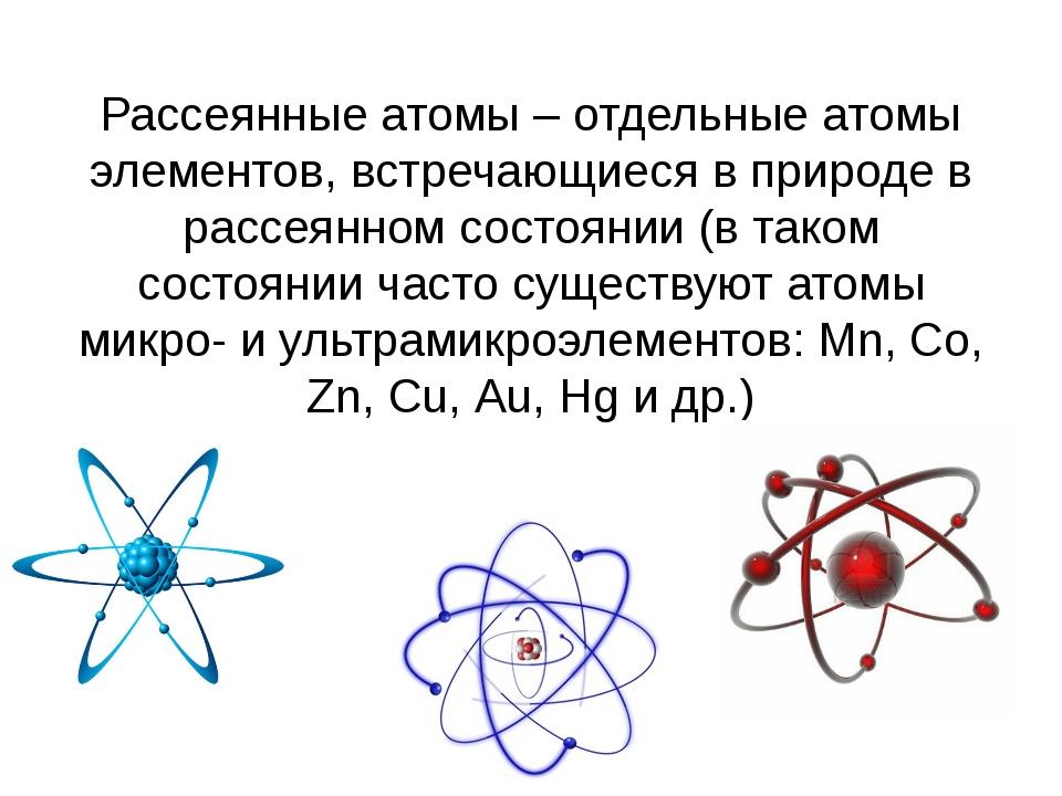 Рассеянные атомы – отдельные атомы элементов, встречающиеся в природе в рассе...